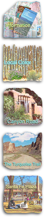INFORMATION: General information on the Santa Fe area, relocating to the Santa Fe area, lodging accommodations and vacation rentals, real estate brokers, vacation homes and properties, recreational activities, weddings and corporate events, and online shopping for New Mexico products. LOCAL COLOR: Local customs, high desert folklore, and stories and anecdotes about colorful Southwestern characters. CANYON ROAD: The history of the Canyon Road art scene from its beginning as a bohemian movement in the early 1920s to the thriving center of Southwest and contemporary art it is today; the historic adobe houses on Canyon Road, and the annual Canyon Road Christmas Eve Walk. THE TURQUOISE TRAIL: Information about this day trip from Santa Fe to Albuquerque, points of interest on the Turquoise Trail, and the communities of Lamy, Galiesto, Cerrillos, Madrid, Golden, Cedar Crest, and Tijeras. SANTA FE PLAZA: A brief history of the historic Santa Fe Plaza, the La Fonda Hotel, shopping, dining and lodging around the Plaza, exploring Santa Fe culture in the downtown area, and the Plaza as end of the original Santa Fe Trail.